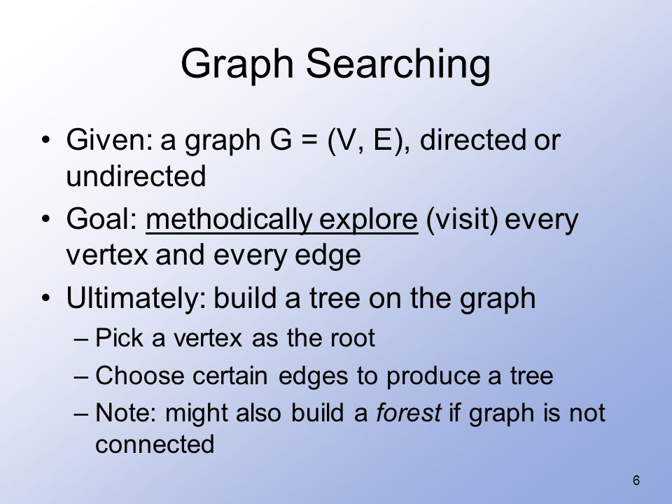 6 Graph Searching Given: a graph G = (V, E), directed or undirected Goal: methodically explore (visit) every vertex and every edge Ultimately: build a tree on the graph –Pick a vertex as the root –Choose certain edges to produce a tree –Note: might also build a forest if graph is not connected