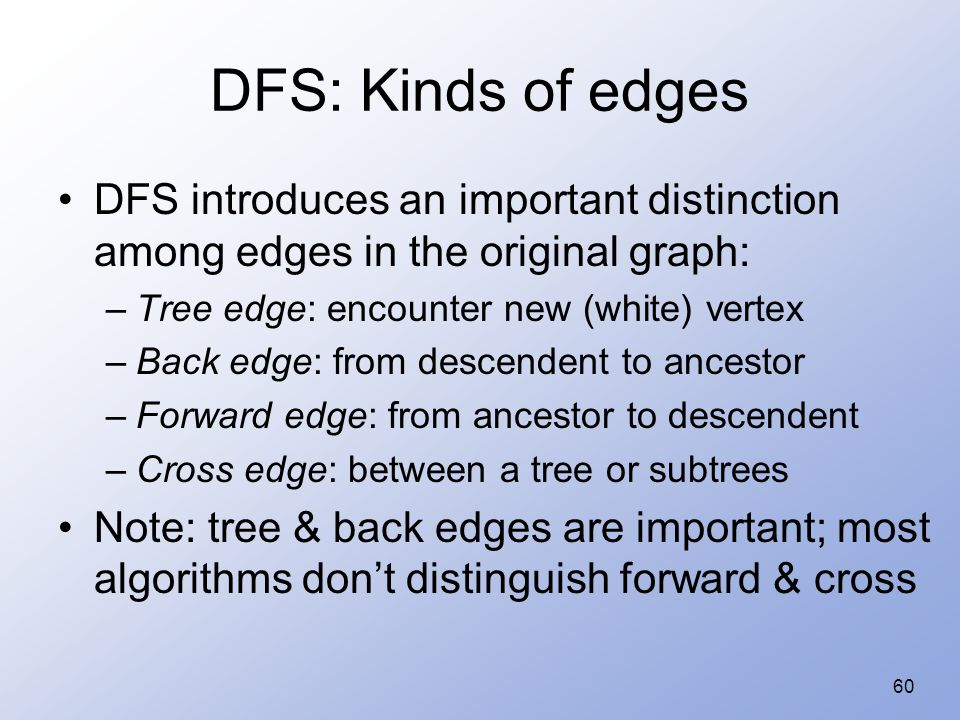 60 DFS: Kinds of edges DFS introduces an important distinction among edges in the original graph: –Tree edge: encounter new (white) vertex –Back edge: from descendent to ancestor –Forward edge: from ancestor to descendent –Cross edge: between a tree or subtrees Note: tree & back edges are important; most algorithms don't distinguish forward & cross