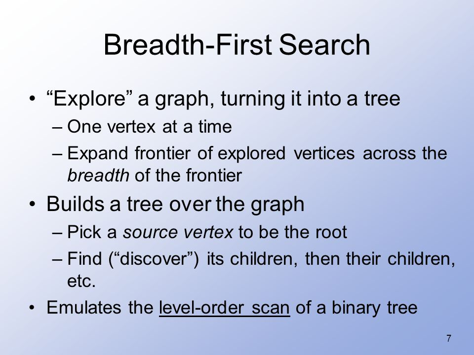 "7 Breadth-First Search ""Explore"" a graph, turning it into a tree –One vertex at a time –Expand frontier of explored vertices across the breadth of the"