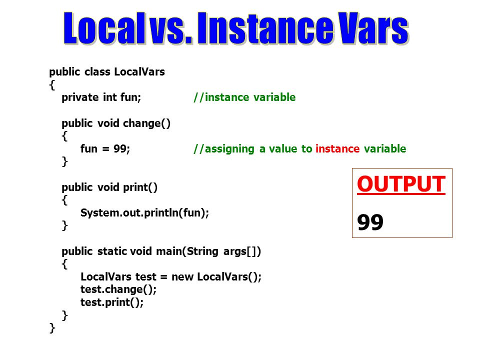 public class LocalVars { private int fun; //instance variable public void change() { fun = 99; //assigning a value to instance variable } public void print() { System.out.println(fun); } public static void main(String args[]) { LocalVars test = new LocalVars(); test.change(); test.print(); } OUTPUT 99