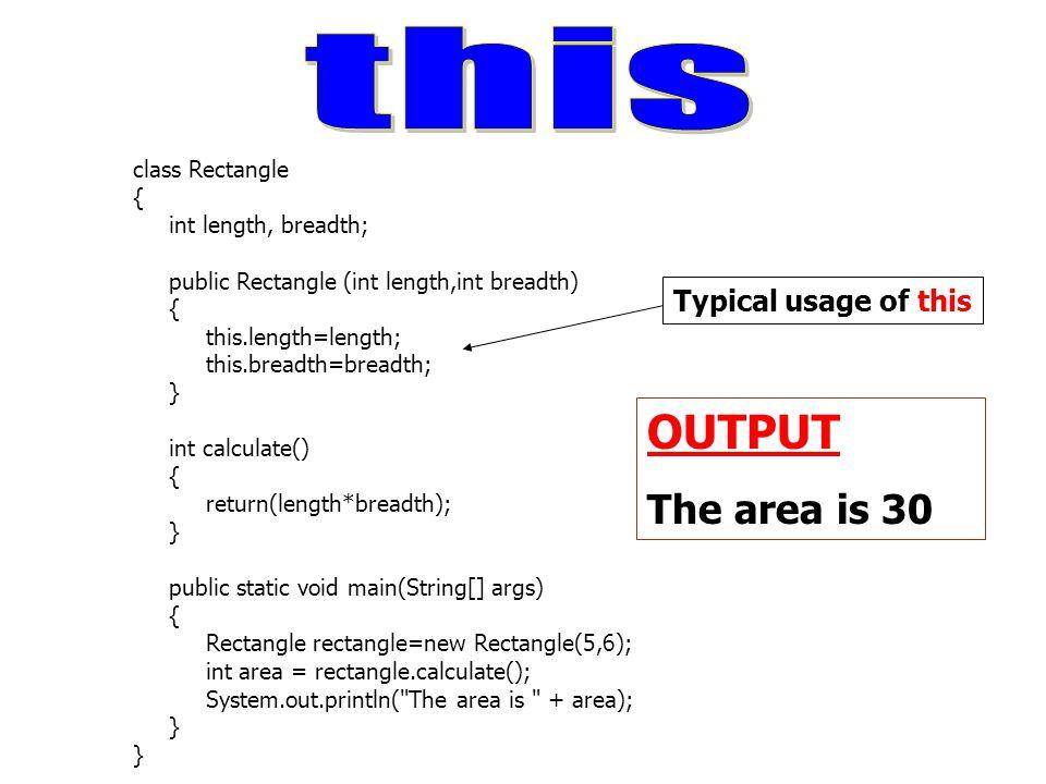 class Rectangle { int length, breadth; public Rectangle (int length,int breadth) { this.length=length; this.breadth=breadth; } int calculate() { retur