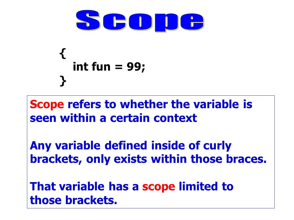 { int fun = 99; } Scope refers to whether the variable is seen within a certain context Any variable defined inside of curly brackets, only exists wit