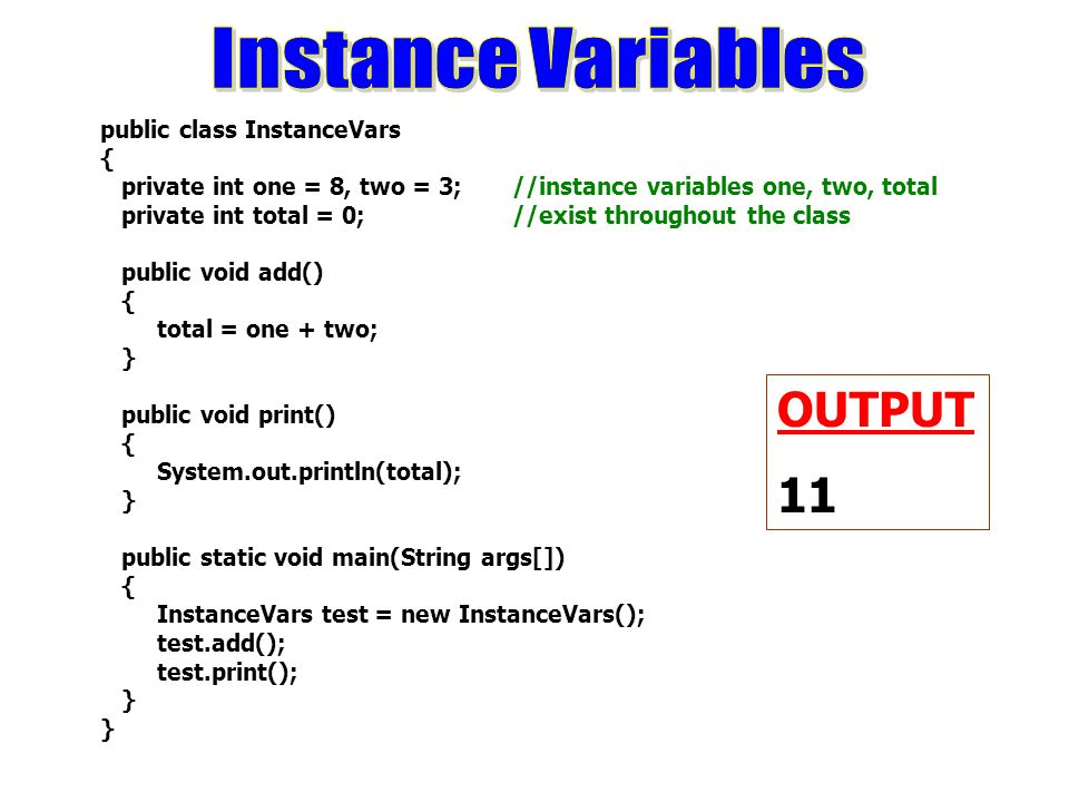 public class InstanceVars { private int one = 8, two = 3; //instance variables one, two, total private int total = 0; //exist throughout the class public void add() { total = one + two; } public void print() { System.out.println(total); } public static void main(String args[]) { InstanceVars test = new InstanceVars(); test.add(); test.print(); } OUTPUT 11