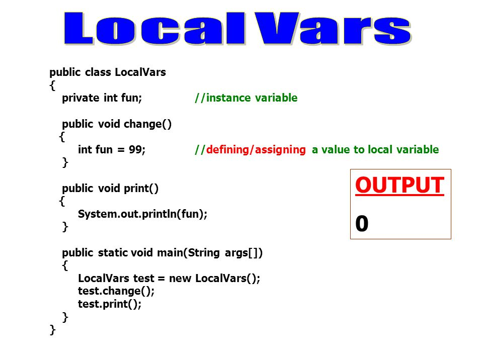 public class LocalVars { private int fun; //instance variable public void change() { int fun = 99; //defining/assigning a value to local variable } pu