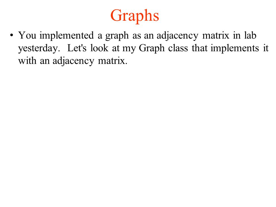 Graphs You implemented a graph as an adjacency matrix in lab yesterday.
