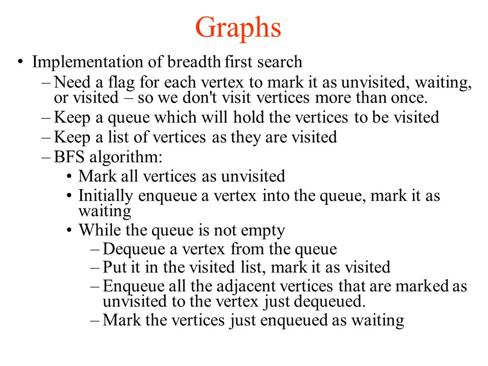 Graphs Implementation of breadth first search –Need a flag for each vertex to mark it as unvisited, waiting, or visited – so we don t visit vertices more than once.