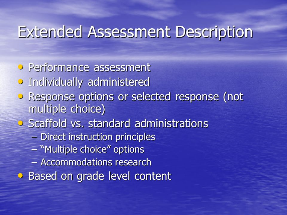 Extended Assessment Description Performance assessment Performance assessment Individually administered Individually administered Response options or selected response (not multiple choice) Response options or selected response (not multiple choice) Scaffold vs.