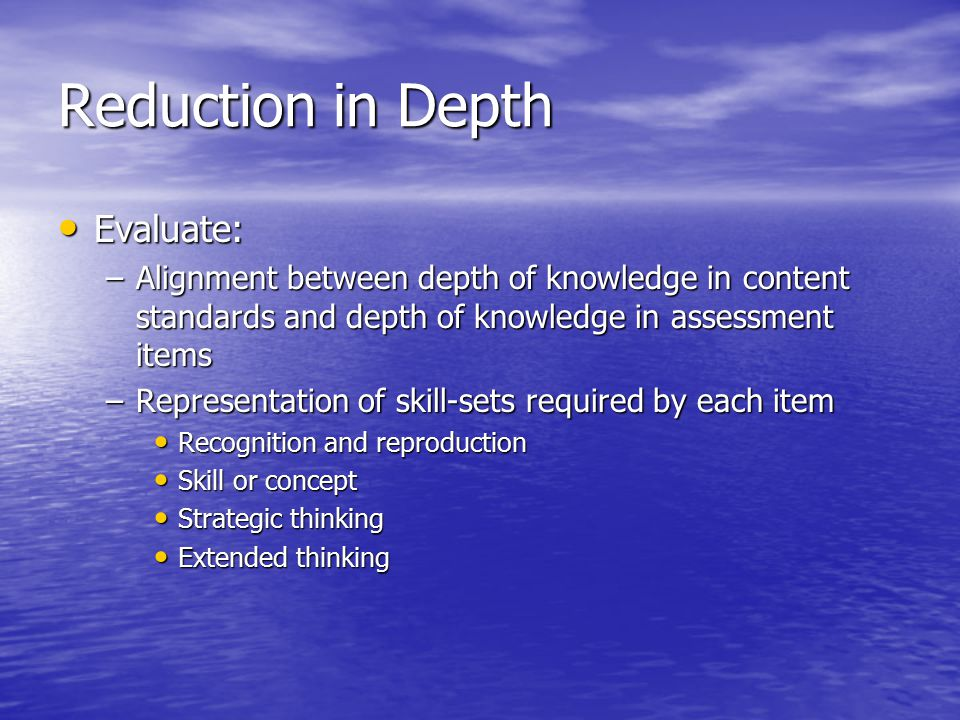 Reduction in Depth Evaluate: Evaluate: –Alignment between depth of knowledge in content standards and depth of knowledge in assessment items –Representation of skill-sets required by each item Recognition and reproduction Recognition and reproduction Skill or concept Skill or concept Strategic thinking Strategic thinking Extended thinking Extended thinking