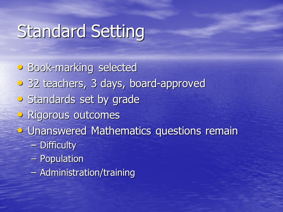 Standard Setting Book-marking selected Book-marking selected 32 teachers, 3 days, board-approved 32 teachers, 3 days, board-approved Standards set by grade Standards set by grade Rigorous outcomes Rigorous outcomes Unanswered Mathematics questions remain Unanswered Mathematics questions remain –Difficulty –Population –Administration/training