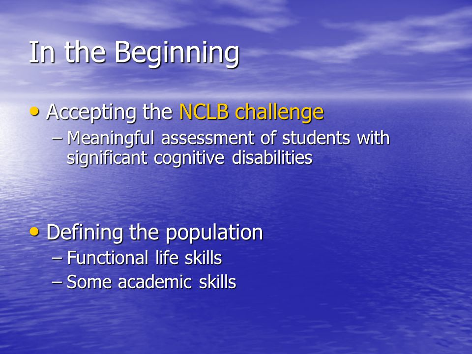 In the Beginning Accepting the NCLB challenge Accepting the NCLB challenge –Meaningful assessment of students with significant cognitive disabilities Defining the population Defining the population –Functional life skills –Some academic skills