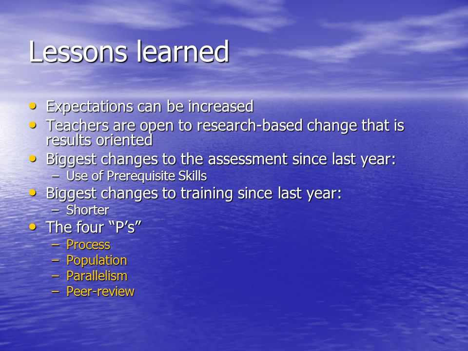 Lessons learned Expectations can be increased Expectations can be increased Teachers are open to research-based change that is results oriented Teachers are open to research-based change that is results oriented Biggest changes to the assessment since last year: Biggest changes to the assessment since last year: –Use of Prerequisite Skills Biggest changes to training since last year: Biggest changes to training since last year: –Shorter The four P's The four P's –Process –Population –Parallelism –Peer-review