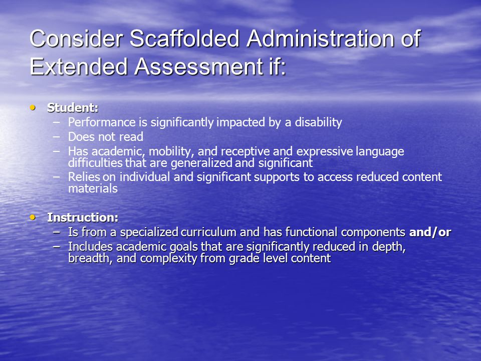 Consider Scaffolded Administration of Extended Assessment if: Student: Student: – –Performance is significantly impacted by a disability – –Does not read – –Has academic, mobility, and receptive and expressive language difficulties that are generalized and significant – –Relies on individual and significant supports to access reduced content materials Instruction: Instruction: –Is from a specialized curriculum and has functional components and/or –Includes academic goals that are significantly reduced in depth, breadth, and complexity from grade level content