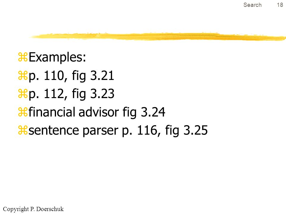 Copyright P. Doerschuk Search18 zExamples: zp. 110, fig 3.21 zp. 112, fig 3.23 zfinancial advisor fig 3.24 zsentence parser p. 116, fig 3.25