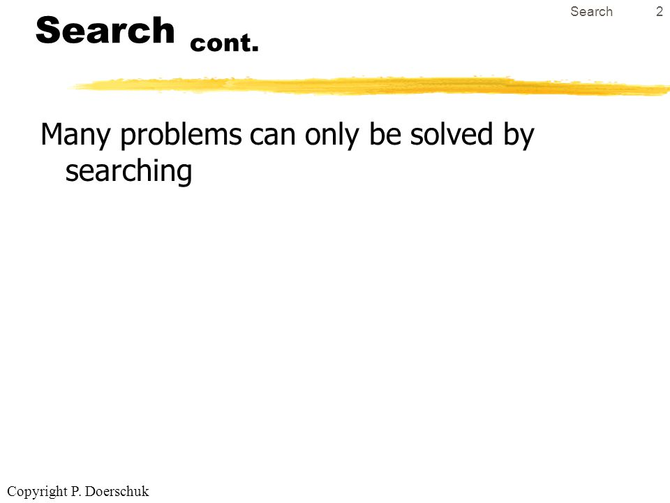 Copyright P. Doerschuk Search2 Search cont. Many problems can only be solved by searching