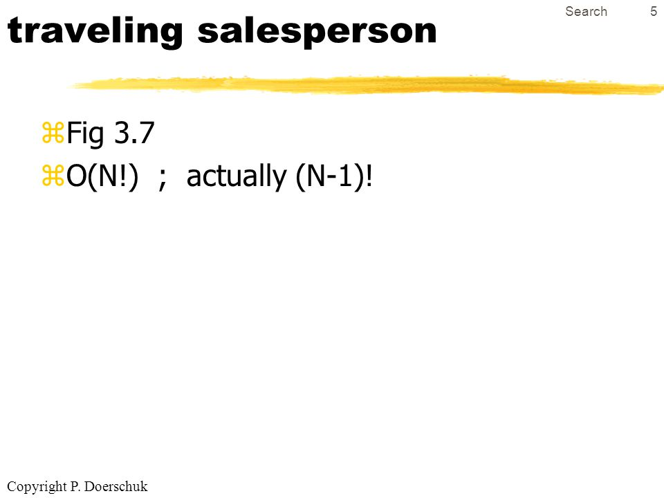 Copyright P. Doerschuk Search5 traveling salesperson zFig 3.7 zO(N!) ; actually (N-1)!
