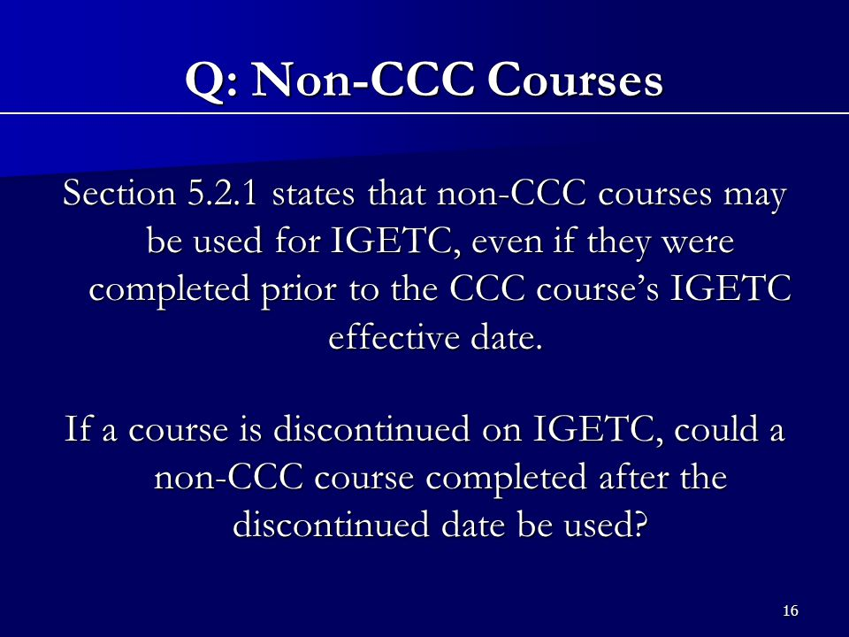 16 Section 5.2.1 states that non-CCC courses may be used for IGETC, even if they were completed prior to the CCC course's IGETC effective date.