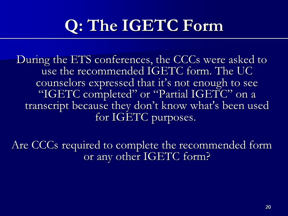 20 During the ETS conferences, the CCCs were asked to use the recommended IGETC form.