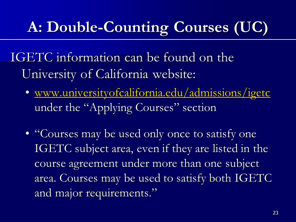 23 IGETC information can be found on the University of California website: www.universityofcalifornia.edu/admissions/igetc under the Applying Courses sectionwww.universityofcalifornia.edu/admissions/igetc under the Applying Courses sectionwww.universityofcalifornia.edu/admissions/igetc Courses may be used only once to satisfy one IGETC subject area, even if they are listed in the course agreement under more than one subject area.