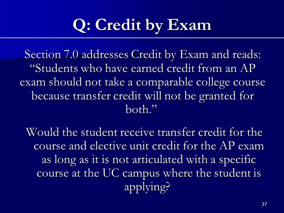 27 Section 7.0 addresses Credit by Exam and reads: Students who have earned credit from an AP exam should not take a comparable college course because transfer credit will not be granted for both. Section 7.0 addresses Credit by Exam and reads: Students who have earned credit from an AP exam should not take a comparable college course because transfer credit will not be granted for both. Would the student receive transfer credit for the course and elective unit credit for the AP exam as long as it is not articulated with a specific course at the UC campus where the student is applying.