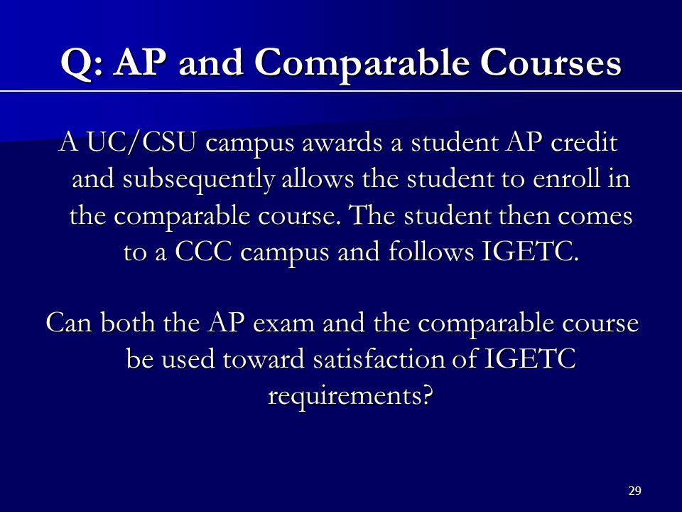 29 A UC/CSU campus awards a student AP credit and subsequently allows the student to enroll in the comparable course.