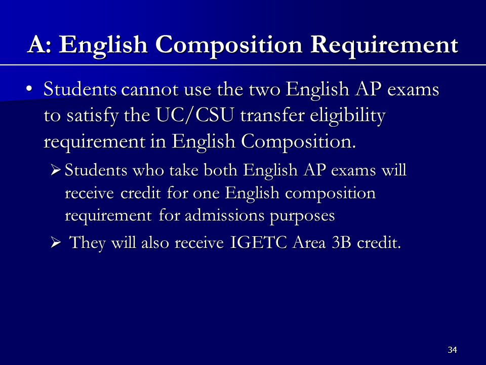 34 Students cannot use the two English AP exams to satisfy the UC/CSU transfer eligibility requirement in English Composition.Students cannot use the two English AP exams to satisfy the UC/CSU transfer eligibility requirement in English Composition.