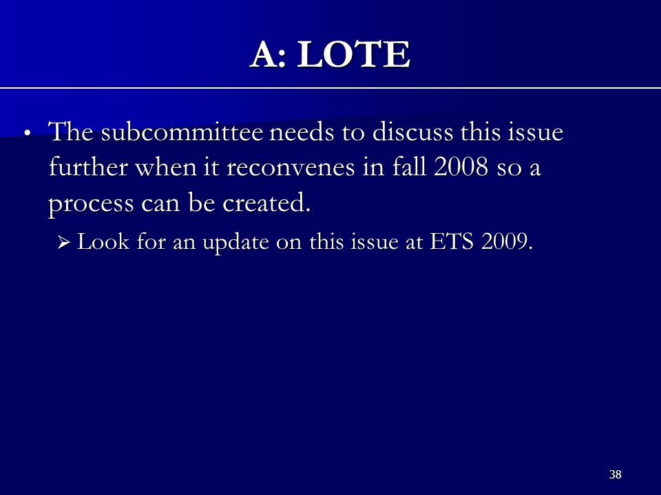 38 A: LOTE The subcommittee needs to discuss this issue further when it reconvenes in fall 2008 so a process can be created.