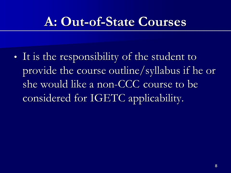8 It is the responsibility of the student to provide the course outline/syllabus if he or she would like a non-CCC course to be considered for IGETC applicability.