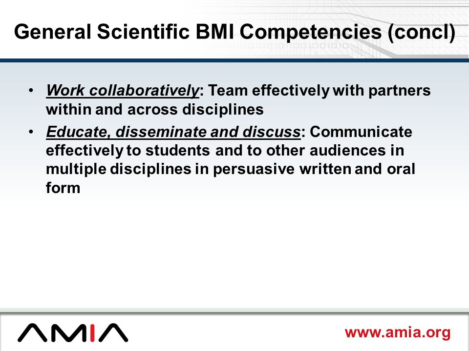 www.amia.org General Scientific BMI Competencies (concl) Work collaboratively: Team effectively with partners within and across disciplines Educate, disseminate and discuss: Communicate effectively to students and to other audiences in multiple disciplines in persuasive written and oral form