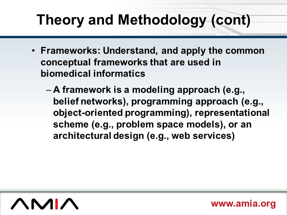 www.amia.org Theory and Methodology (cont) Frameworks: Understand, and apply the common conceptual frameworks that are used in biomedical informatics –A framework is a modeling approach (e.g., belief networks), programming approach (e.g., object-oriented programming), representational scheme (e.g., problem space models), or an architectural design (e.g., web services)