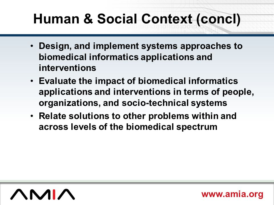 www.amia.org Human & Social Context (concl) Design, and implement systems approaches to biomedical informatics applications and interventions Evaluate the impact of biomedical informatics applications and interventions in terms of people, organizations, and socio-technical systems Relate solutions to other problems within and across levels of the biomedical spectrum