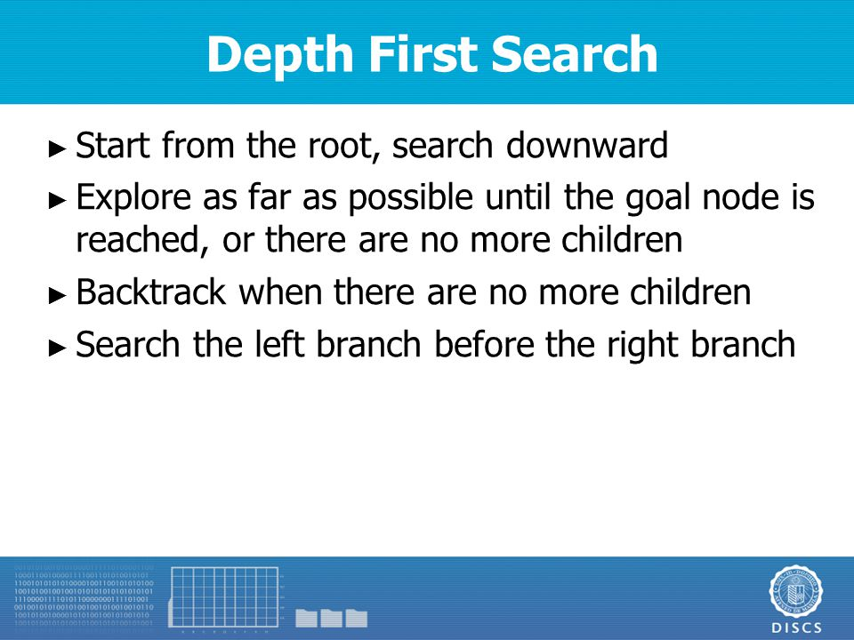 Depth First Search ► Start from the root, search downward ► Explore as far as possible until the goal node is reached, or there are no more children ► Backtrack when there are no more children ► Search the left branch before the right branch