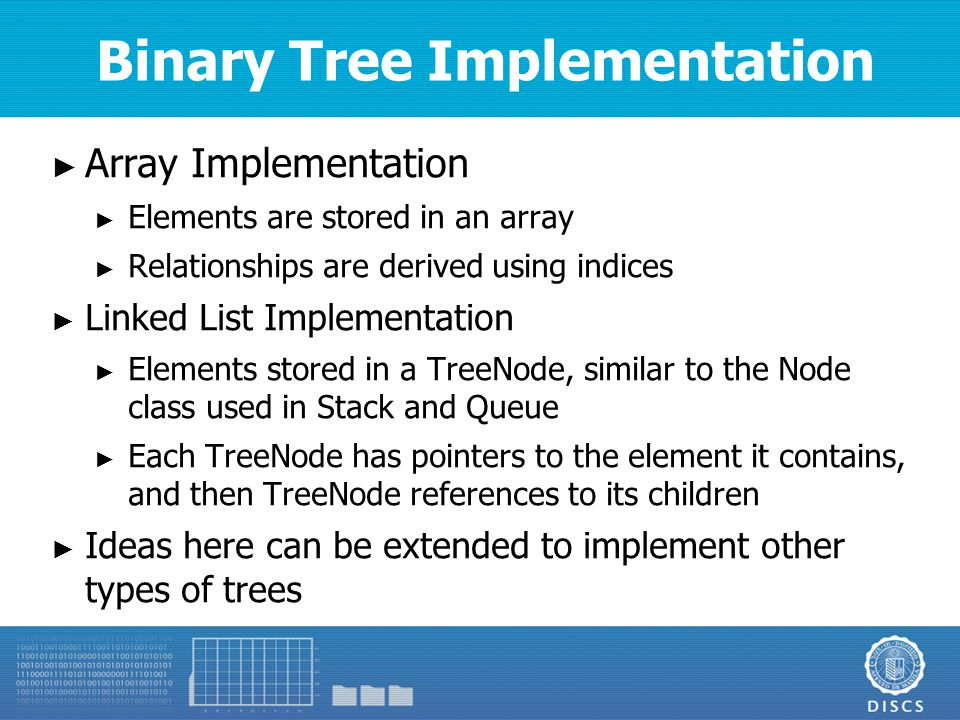 Binary Tree Implementation ► Each element is stored in an array ► Root of the array is at array[0] ► Left child of the node at index j is at array[2j+1] ► Right child of the node at index j is at array[2j+2] ► How do you compute for the parent of the node at index j?