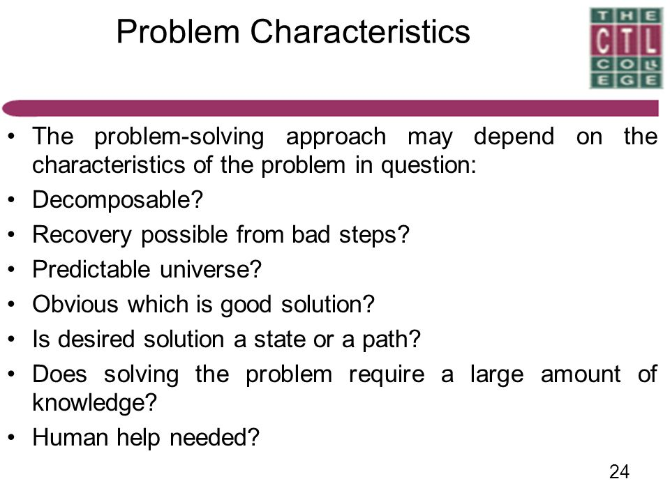 24 Problem Characteristics The problem-solving approach may depend on the characteristics of the problem in question: Decomposable? Recovery possible