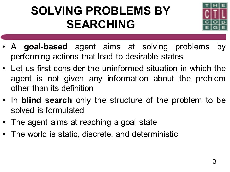 3 SOLVING PROBLEMS BY SEARCHING A goal-based agent aims at solving problems by performing actions that lead to desirable states Let us first consider