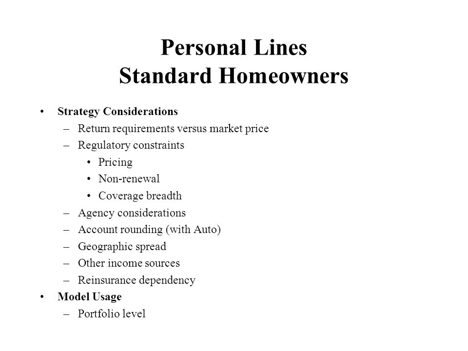 Personal Lines Specialty Homeowners Strategy Considerations –Admitted market versus Surplus Lines –Stand alone or packaged coverage –Distribution –Geographic spread –Reinsurance dependency Model Usage –Portfolio level –Possibly individual risk