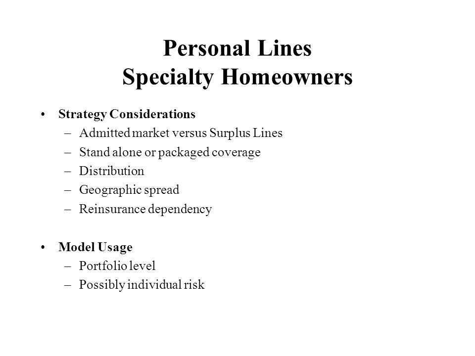 Commercial Lines Small Business Strategy Considerations –Return requirements versus market price –Package policy coverage –Coverage extensions –Agency considerations –Geographic spread –Reinsurance dependency Model Usage –Portfolio level