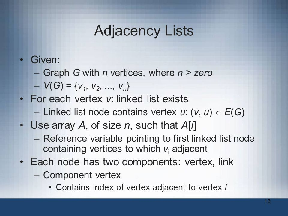 13 Adjacency Lists Given: –Graph G with n vertices, where n > zero –V(G) = {v 1, v 2,..., v n } For each vertex v: linked list exists –Linked list node contains vertex u: (v, u)  E(G) Use array A, of size n, such that A[i] –Reference variable pointing to first linked list node containing vertices to which v i adjacent Each node has two components: vertex, link –Component vertex Contains index of vertex adjacent to vertex i