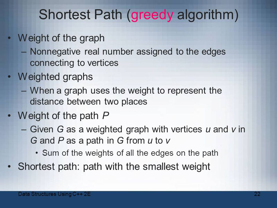 Shortest Path (greedy algorithm) Weight of the graph –Nonnegative real number assigned to the edges connecting to vertices Weighted graphs –When a graph uses the weight to represent the distance between two places Weight of the path P –Given G as a weighted graph with vertices u and v in G and P as a path in G from u to v Sum of the weights of all the edges on the path Shortest path: path with the smallest weight Data Structures Using C++ 2E22
