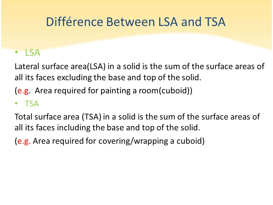 Différence Between LSA and TSA LSA Lateral surface area(LSA) in a solid is the sum of the surface areas of all its faces excluding the base and top of the solid.