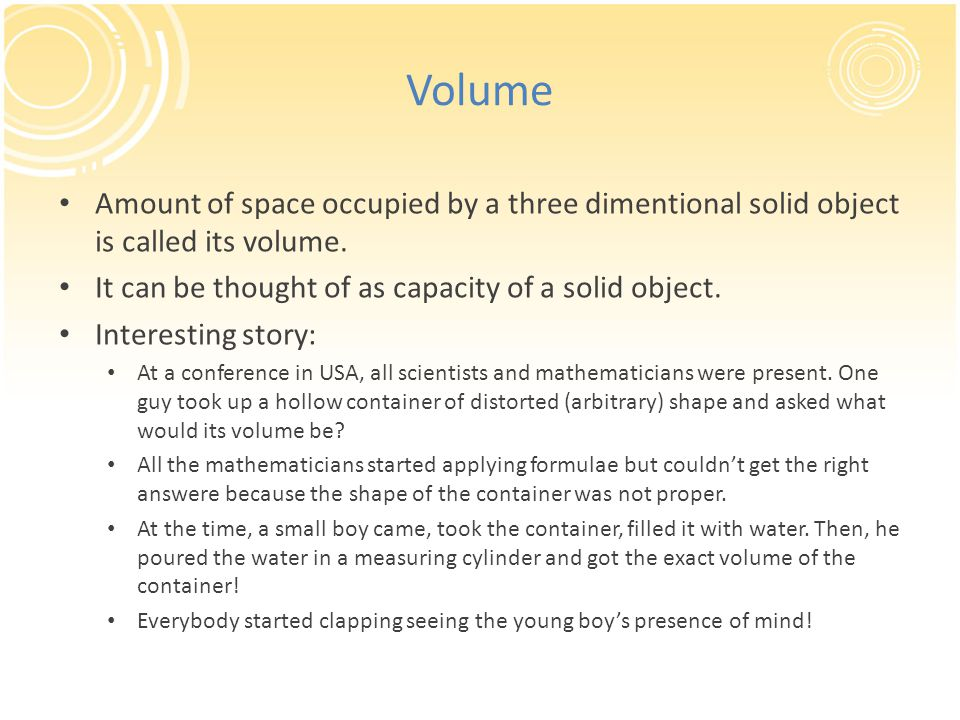 Volume Amount of space occupied by a three dimentional solid object is called its volume. It can be thought of as capacity of a solid object. Interest