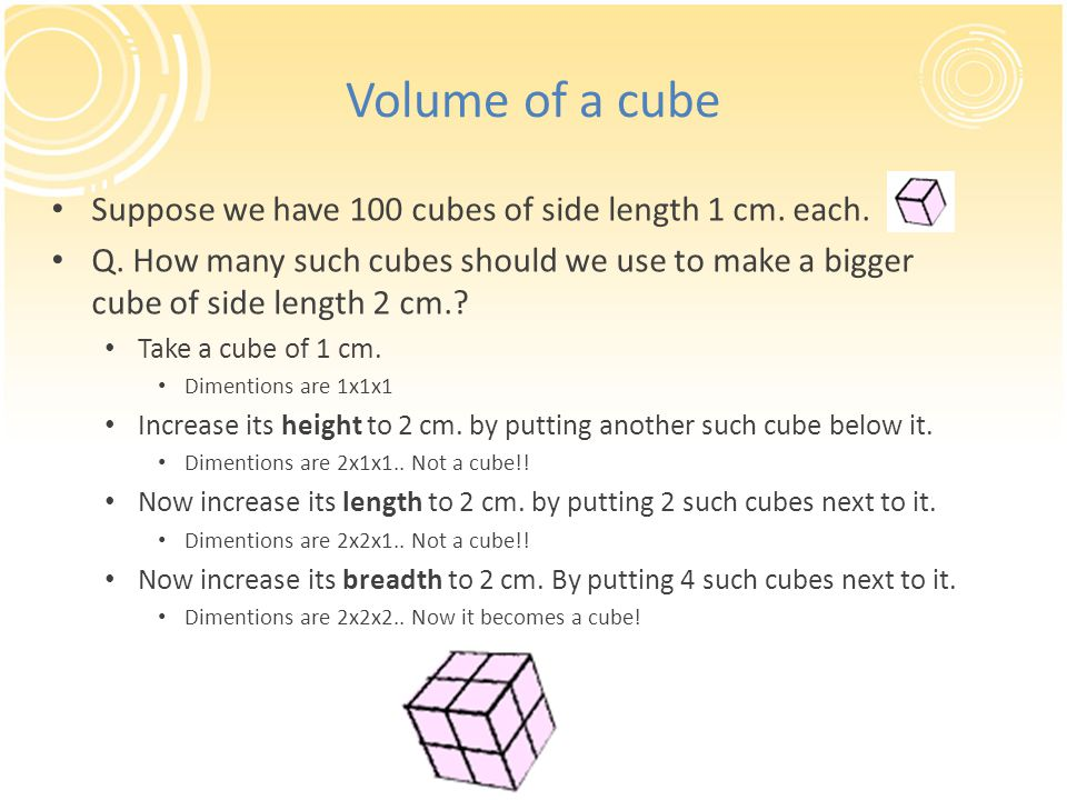 Volume of a cube Suppose we have 100 cubes of side length 1 cm. each. Q. How many such cubes should we use to make a bigger cube of side length 2 cm.?