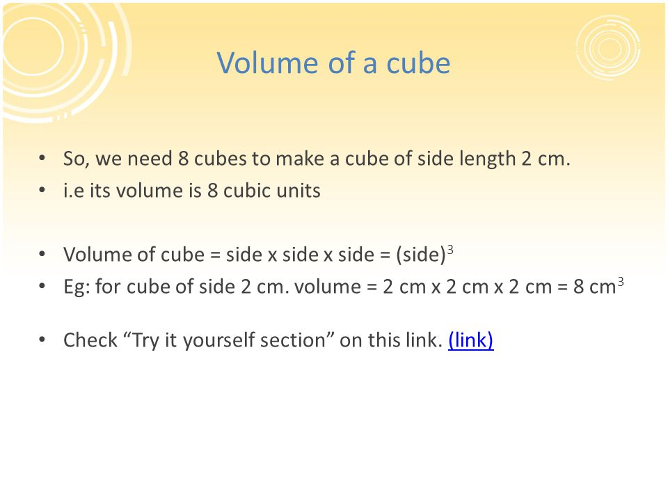 Volume of a cube So, we need 8 cubes to make a cube of side length 2 cm.