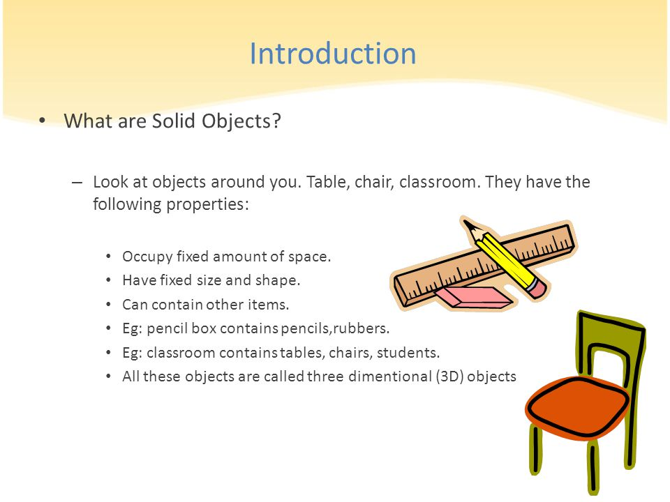 Introduction What are Solid Objects? – Look at objects around you. Table, chair, classroom. They have the following properties: Occupy fixed amount of