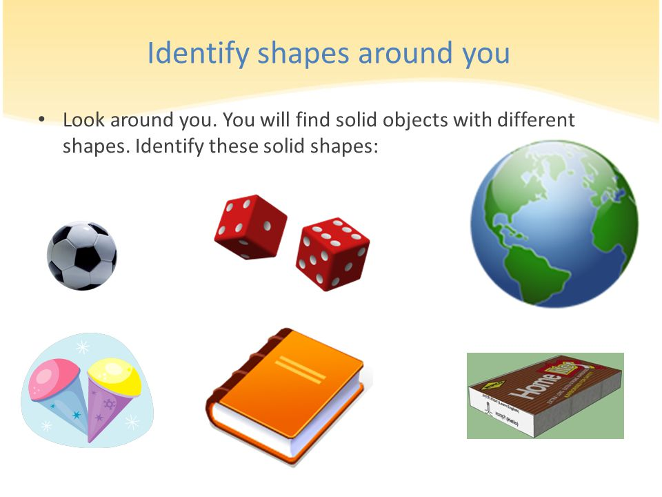 Identify shapes around you Look around you. You will find solid objects with different shapes. Identify these solid shapes: