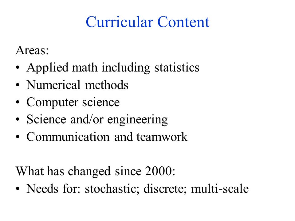 Curricular Content Areas: Applied math including statistics Numerical methods Computer science Science and/or engineering Communication and teamwork What has changed since 2000: Needs for: stochastic; discrete; multi-scale