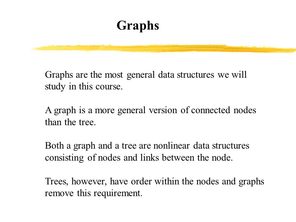 Graphs Graphs are the most general data structures we will study in this course.