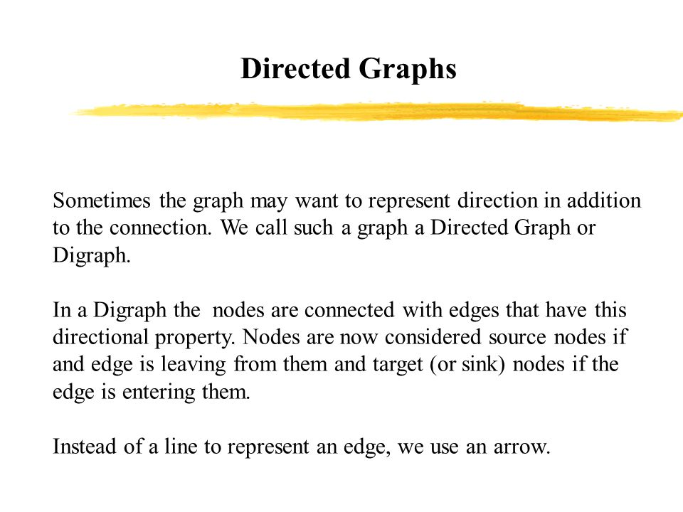 Directed Graphs Sometimes the graph may want to represent direction in addition to the connection.