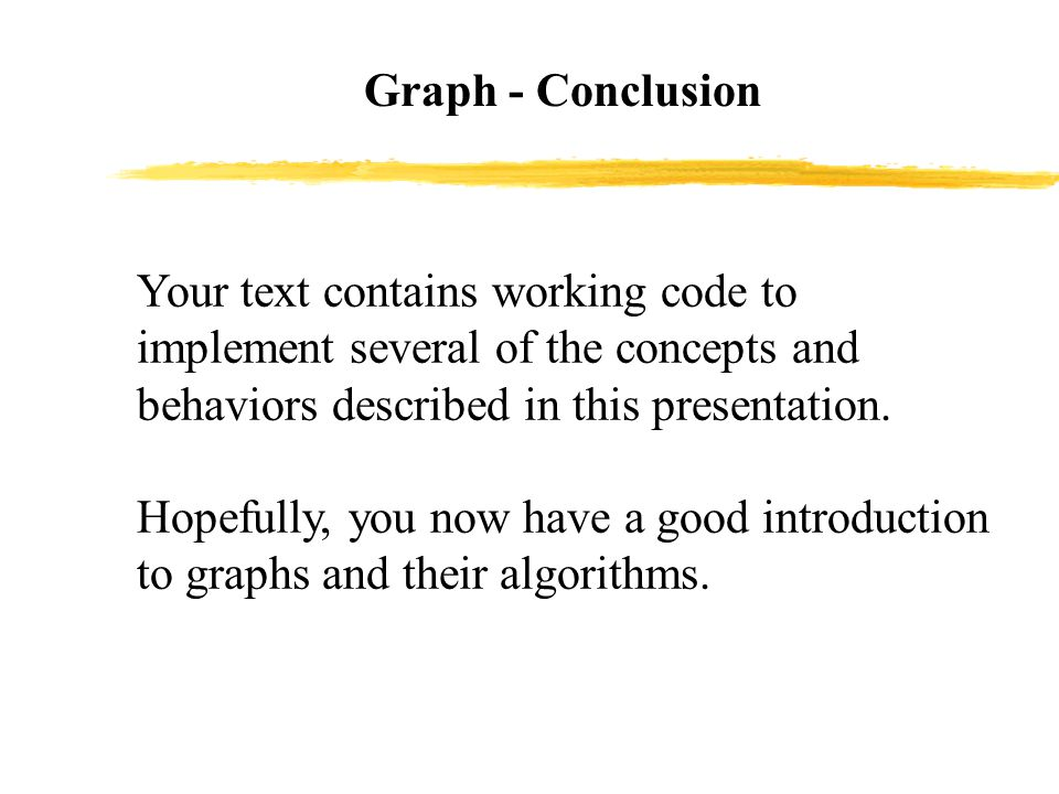 Graph - Conclusion Your text contains working code to implement several of the concepts and behaviors described in this presentation.