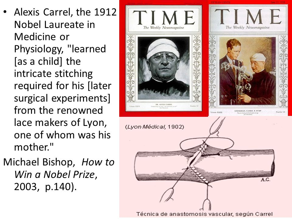 Alexis Carrel, the 1912 Nobel Laureate in Medicine or Physiology, learned [as a child] the intricate stitching required for his [later surgical experiments] from the renowned lace makers of Lyon, one of whom was his mother. Michael Bishop, How to Win a Nobel Prize, 2003, p.140).