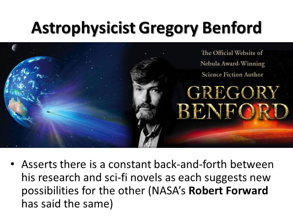 Astrophysicist Gregory Benford Asserts there is a constant back-and-forth between his research and sci-fi novels as each suggests new possibilities for the other (NASA's Robert Forward has said the same)
